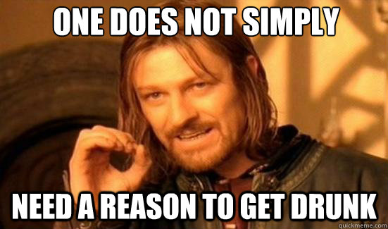 one does not simply need a reason to get drunk - Boromir