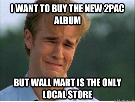 i want to buy the new 2pac album but wall mart is the only l - 1990s Problems