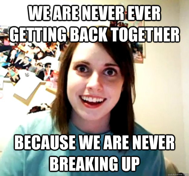 we are never ever getting back together because we are neve - Overly Attached Girlfriend