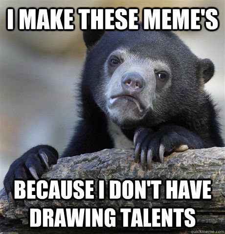 i make these memes because i dont have drawing talents - Confession Bear