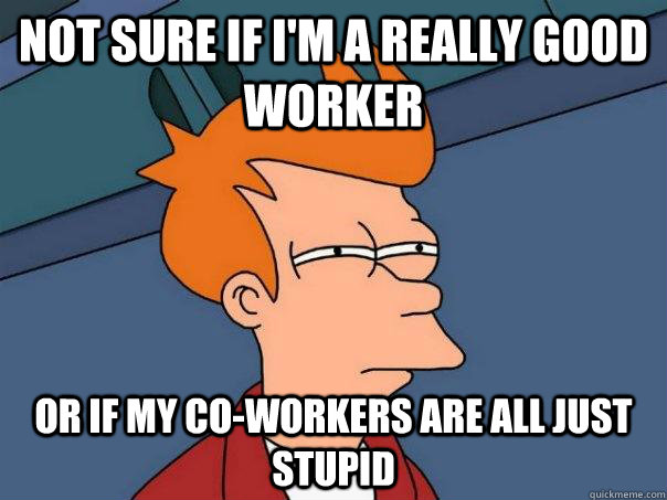 not sure if im a really good worker or if my coworkers are - Futurama Fry