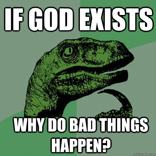if god exists why do bad things happen - Philosoraptor