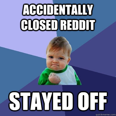 accidentally closed reddit stayed off - Success Kid