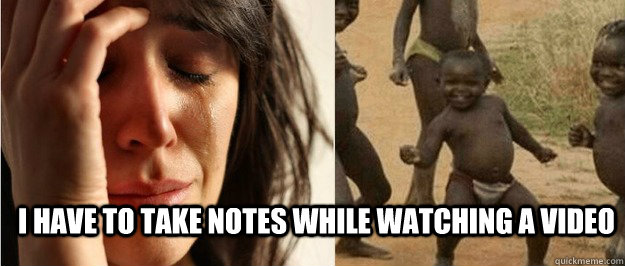 i have to take notes while watching a video - First world problem third world success