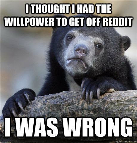 i thought i had the willpower to get off reddit i was wrong - Confession Bear