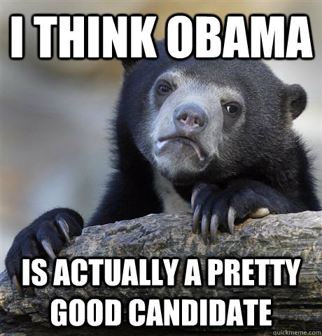 i think obama is actually a pretty good candidate - Confession Bear