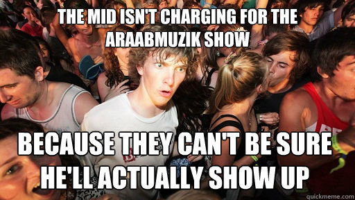the mid isnt charging for the araabmuzik show because they - Sudden Clarity Clarence