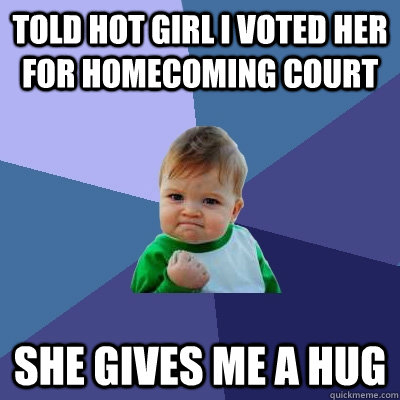 told hot girl i voted her for homecoming court she gives me  - Success Kid