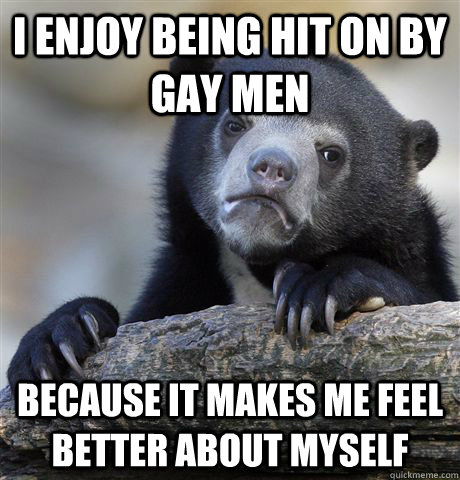 i enjoy being hit on by gay men because it makes me feel bet - Confession Bear