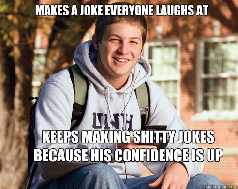 makes a joke everyone laughs at keeps making shitty jokes be - College Freshman
