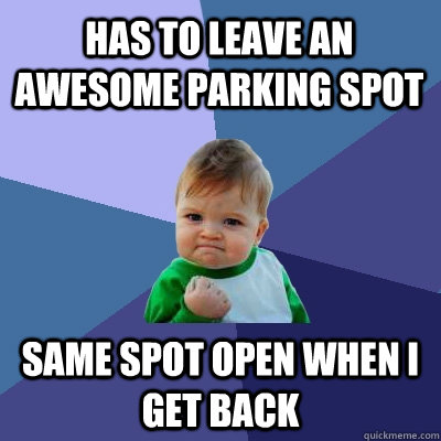 has to leave an awesome parking spot same spot open when i g - Success Kid