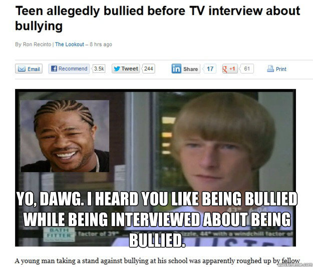 yo dawg i heard you like being bullied while being intervi - Bullied while being bullied