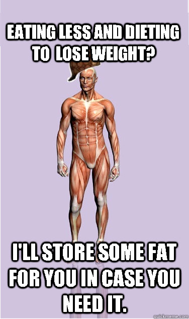 eating less and dieting to lose weight ill store some fat - Scumbag Body