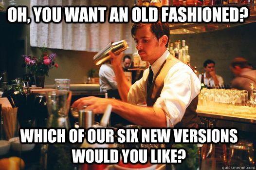 oh you want an old fashioned which of our six new versions - Hipster Bartender