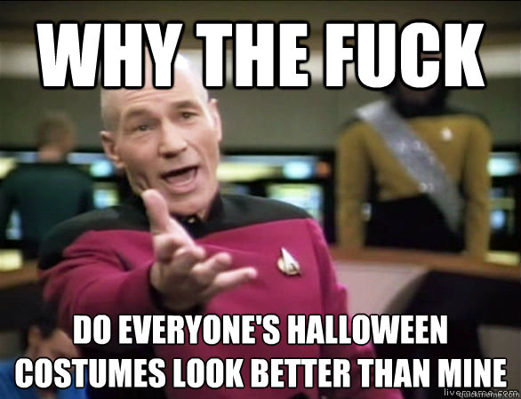 why the fuck do everyones halloween costumes look better th - Annoyed Picard HD