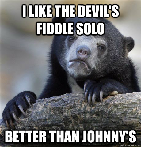 i like the devils fiddle solo better than johnnys - Confession Bear