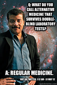 q what do you call alternative medicine that survives doubl - Neil deGrasse Tyson
