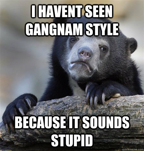 i havent seen gangnam style because it sounds stupid - Confession Bear