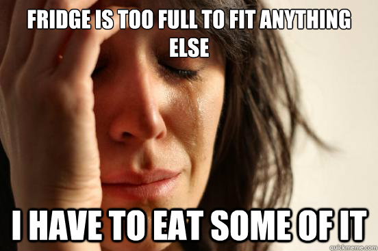 fridge is too full to fit anything else i have to eat some o - First World Problems