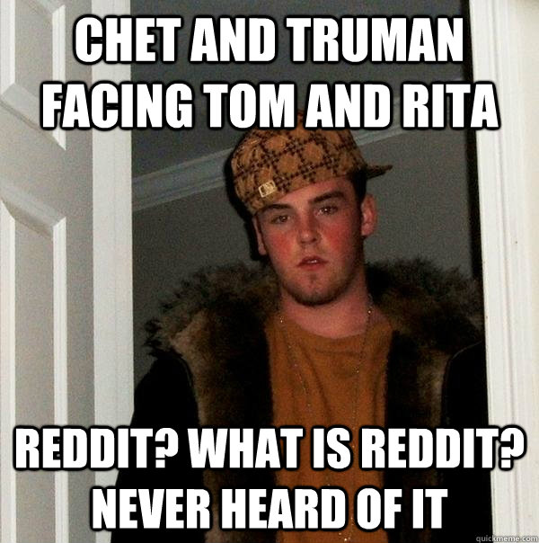 chet and truman facing tom and rita reddit what is reddit  - Scumbag Steve