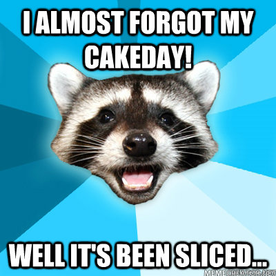 i almost forgot my cakeday well its been sliced - Lame Pun Coon