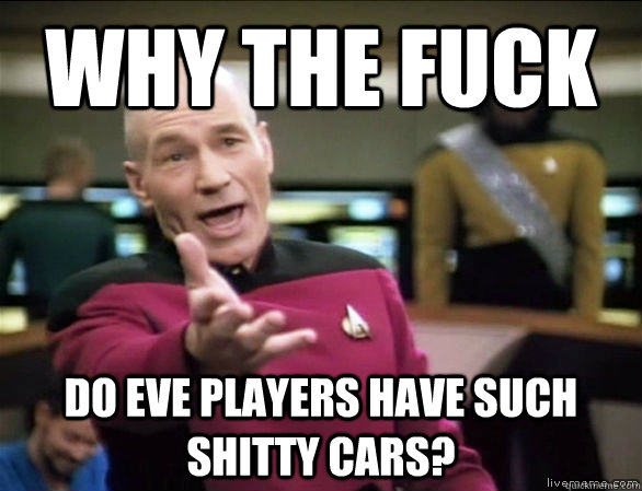 why the fuck do eve players have such shitty cars - Annoyed Picard HD