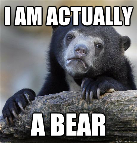 i am actually a bear - Confession Bear