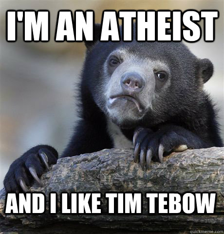 im an atheist and i like tim tebow - Confession Bear