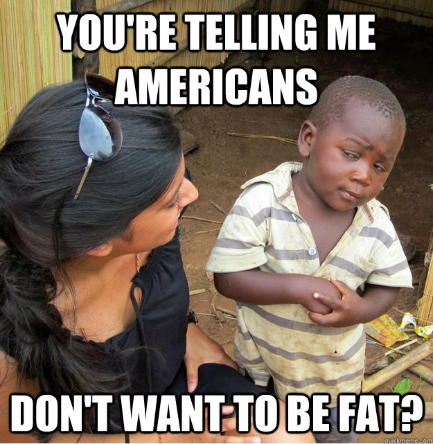 youre telling me americans dont want to be fat - Skeptical Third World Kid