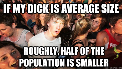 if my dick is average size roughly half of the population i - Sudden Clarity Clarence
