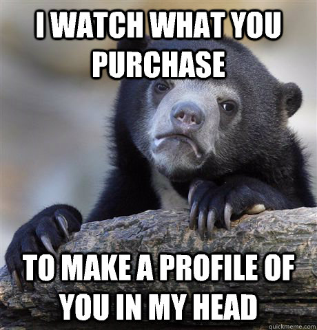 i watch what you purchase to make a profile of you in my hea - Confession Bear