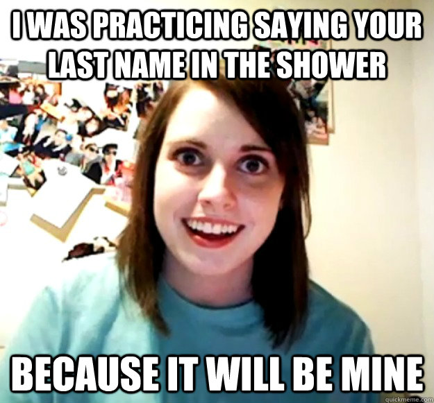 i was practicing saying your last name in the shower because - Overly Attached Girlfriend