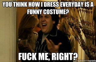 you think how i dress everyday is a funny costume fuck me  - Fuck Me Right