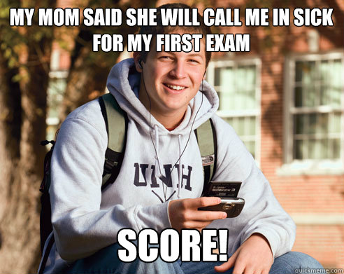 my mom said she will call me in sick for my first exam score - College Freshman