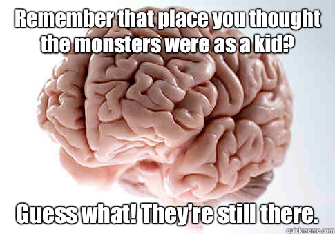 Remember that place you thought the monsters were as a kid G - Scumbag Brain