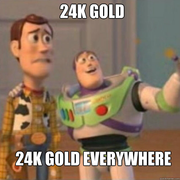 24k gold 24k gold everywhere - Buzz