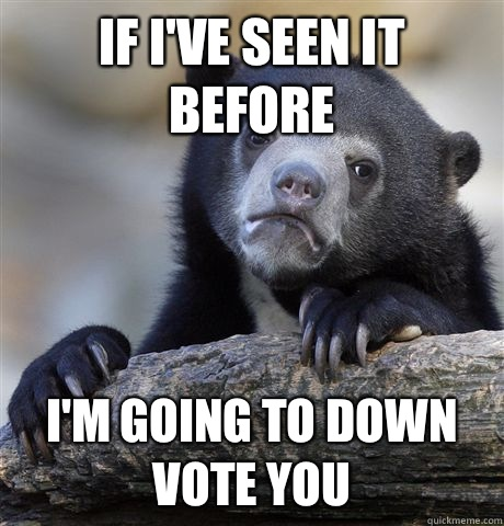 If Ive seen it before Im going to down vote you - Confession Bear