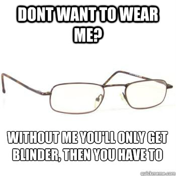 dont want to wear me without me youll only get blinder th - Scumbag Glasses