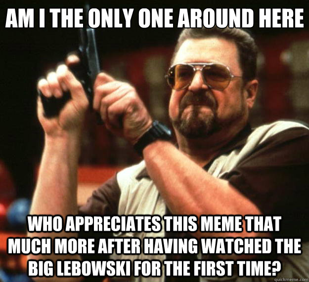 am i the only one around here who appreciates this meme that - Big Lebowski