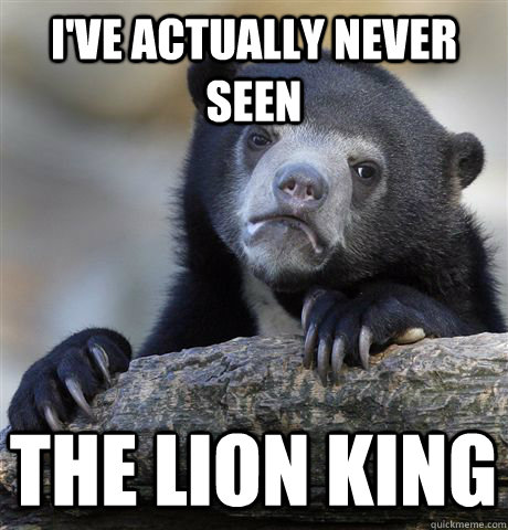 ive actually never seen the lion king - Confession Bear