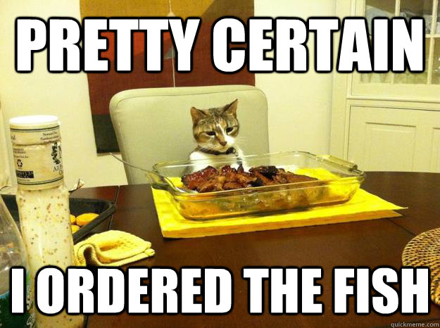 pretty certain i ordered the fish -