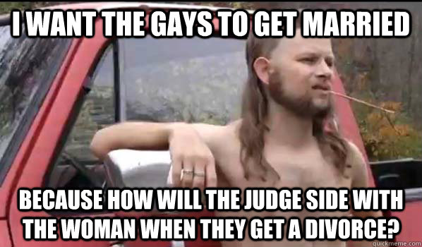 i want the gays to get married because how will the judge si - Almost Politically Correct Redneck