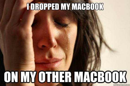 i dropped my macbook on my other macbook - First World Problems