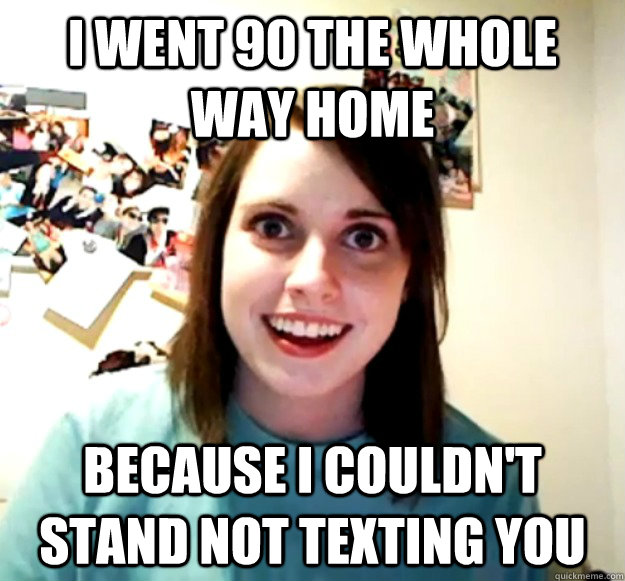 i went 90 the whole way home because i couldnt stand not te - Overly Attached Girlfriend