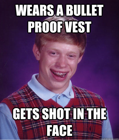 wears a bullet proof vest gets shot in the face - Bad Luck Brian