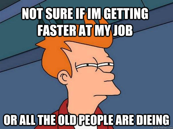 not sure if im getting faster at my job or all the old peopl - Futurama Fry