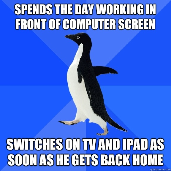 Spends the day in front of computer screen Switches on tv an - Socially Awkward Penguin