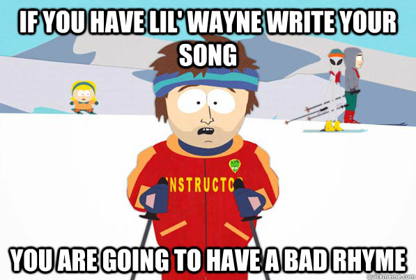 if you have lil wayne write your song you are going to have - Southpark Instructor