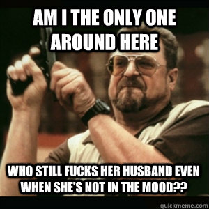 am i the only one around here who still fucks her husband ev - AM I THE ONLY ONE AROUND HERE