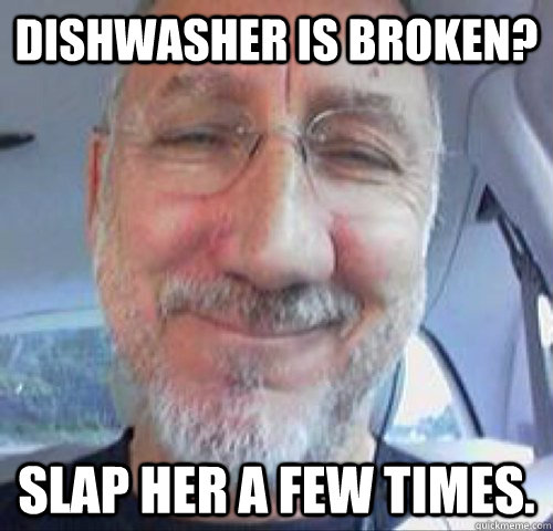 dishwasher is broken slap her a few times - Sexist Sammy